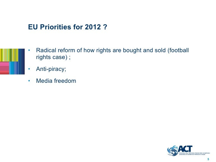 EU Priorities for 2012? <ul><li>Radical reform of how rights are bought and sold (football rights case);  </li></ul><ul>...