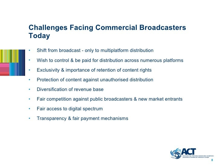 Challenges Facing Commercial Broadcasters Today <ul><li>Shift from broadcast - only to multiplatform distribution </li></u...