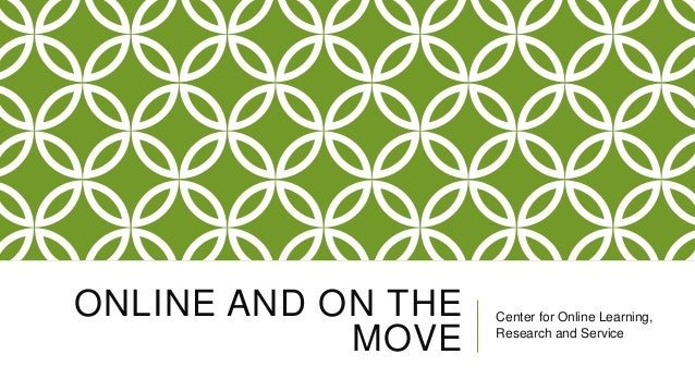 ONLINE AND ON THE MOVE  Center for Online Learning, Research and Service