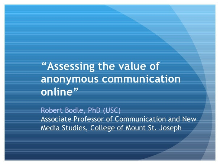 """Assessing the value ofanonymous communicationonline""Robert Bodle, PhD (USC)Associate Professor of Communication and NewMe..."