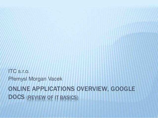 ITC s.r.o.  Přemysl Morgan Vacek  ONLINE APPLICATIONS OVERVIEW, GOOGLE  DOCS (REVIEW OF IT BASICS)