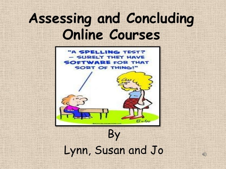 Assessing and Concluding Online Courses<br />By<br />Lynn, Susan and Jo<br />