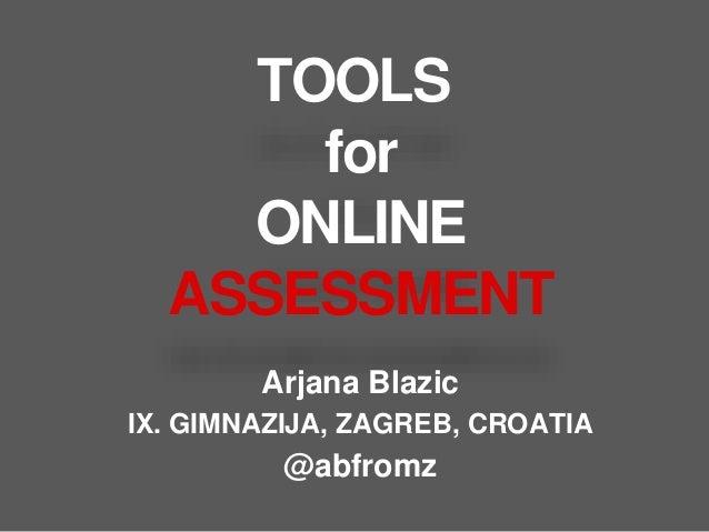 TOOLS for ONLINE ASSESSMENT Arjana Blazic IX. GIMNAZIJA, ZAGREB, CROATIA @abfromz