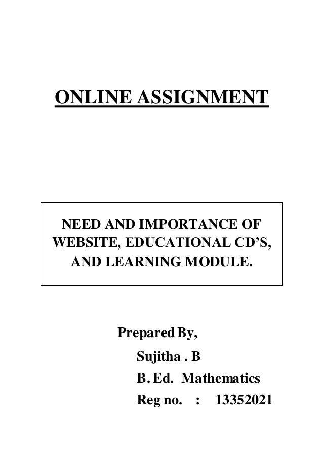 ONLINE ASSIGNMENT  NEED AND IMPORTANCE OF  WEBSITE, EDUCATIONAL CD'S,  AND LEARNING MODULE.  Prepared By,  Sujitha . B  B....
