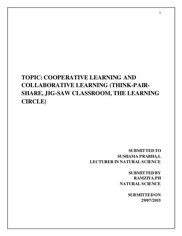 1 TOPIC: COOPERATIVE LEARNING AND COLLABORATIVE LEARNING (THINK-PAIR- SHARE, JIG-SAW CLASSROOM, THE LEARNING CIRCLE) SUBMI...