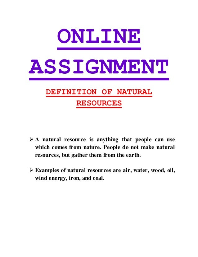 ONLINE ASSIGNMENT DEFINITION OF NATURAL RESOURCES  A natural resource is anything that people can use which comes from na...