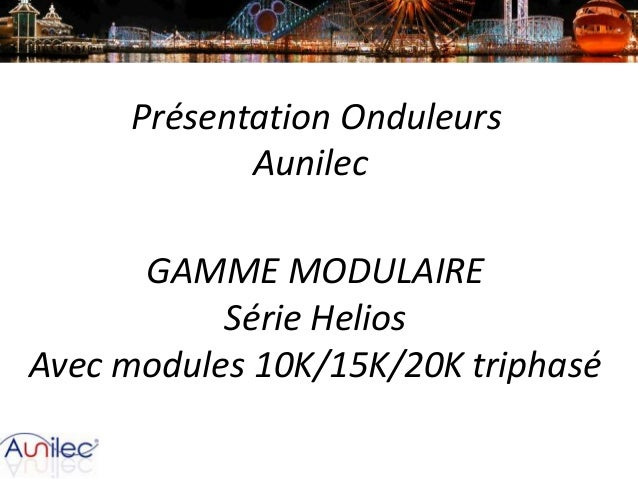 Présentation Onduleurs Aunilec GAMME MODULAIRE Série Helios Avec modules 10K/15K/20K triphasé