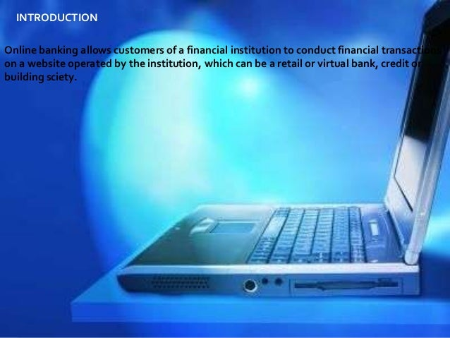 INTRODUCTION Online banking allows customers of a financial institution to conduct financial transactions on a website ope...