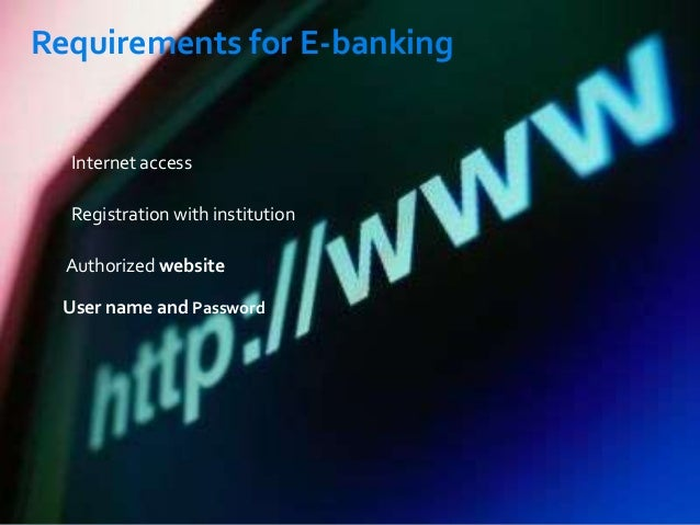 Requirements for E-banking  Internet access Registration with institution Authorized website User name and Password