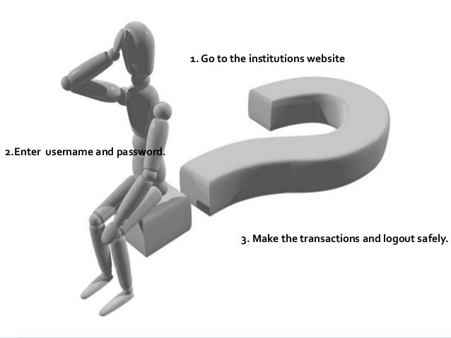 HOW 1. Go to the institutions website  2.Enter username and password.  3. Make the transactions and logout safely.