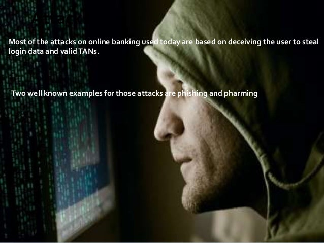 Attacks Most of the attacks on online banking used today are based on deceiving the user to steal login data and valid TAN...