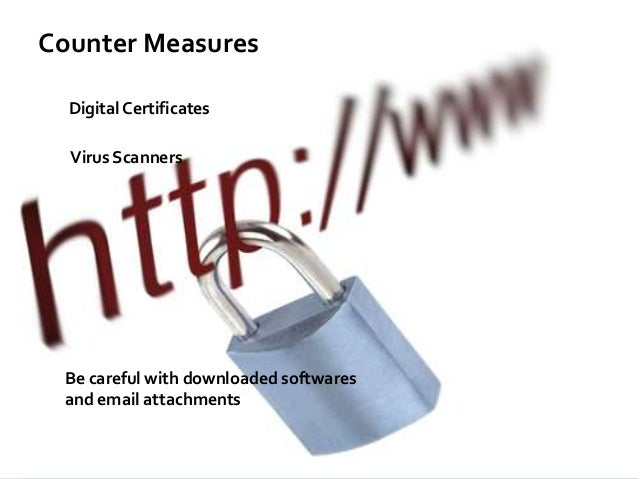 Counter Measures Digital Certificates  Virus Scanners  Be careful with downloaded softwares and email attachments