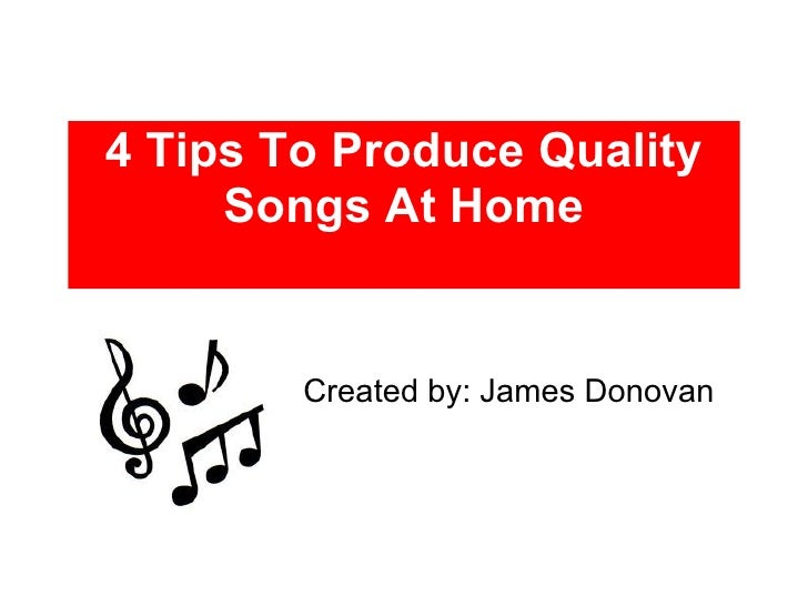 4 Tips To Produce Quality Songs At Home Created by: James Donovan