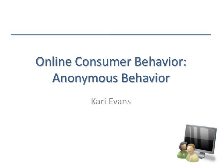 Online Consumer Behavior:Anonymous Behavior<br />Kari Evans<br />