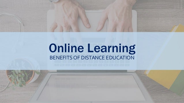 Online Learning BENEFITS OF DISTANCE EDUCATION