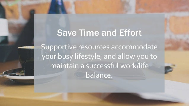 Save Time and Effort Supportive resources accommodate your busy lifestyle, and allow you to maintain a successful work/lif...