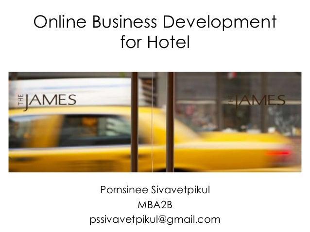 Online Business Development for Hotel  Pornsinee Sivavetpikul MBA2B pssivavetpikul@gmail.com