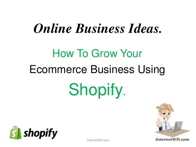 Online Business Ideas. How To Grow Your Ecommerce Business Using Shopify. 1InternetWD.com