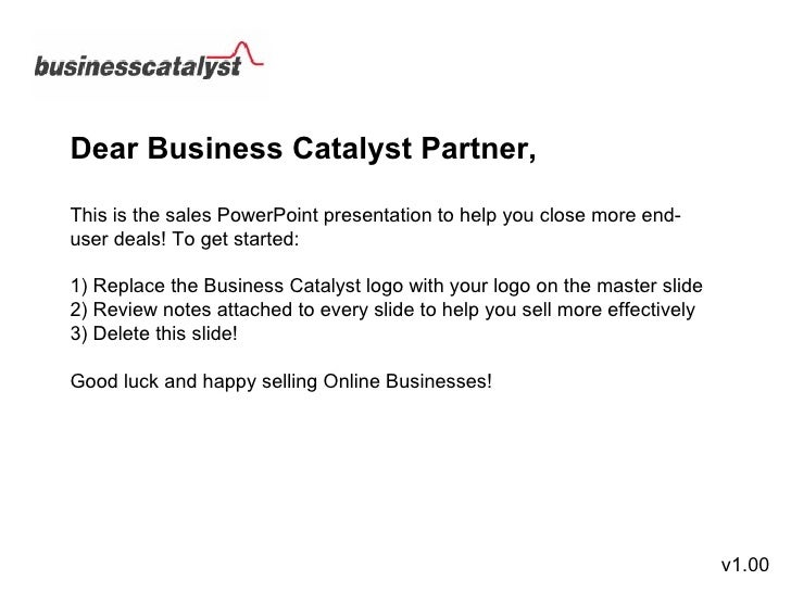 Dear Business Catalyst Partner, This is the sales PowerPoint presentation to help you close more end-user deals! To get st...