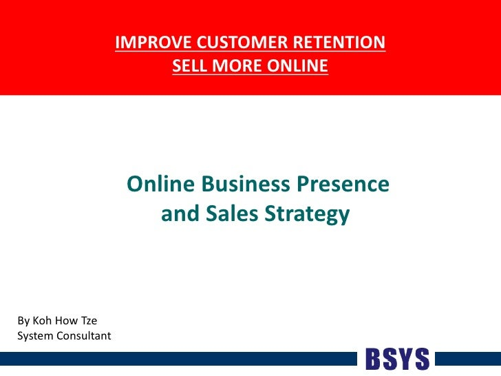 IMPROVE CUSTOMER RETENTIONSELL MORE ONLINE<br />Online Business Presenceand Sales Strategy <br />By Koh How Tze<br />Syste...