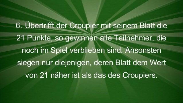 6. Übertrifft der Croupier mit seinem Blatt die 21 Punkte, so gewinnen alle Teilnehmer, die noch im Spiel verblieben sind....