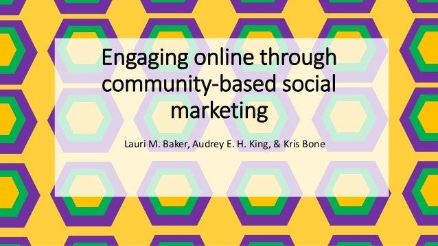 Engaging online through community-based social marketing Lauri M. Baker, Audrey E. H. King, & Kris Bone