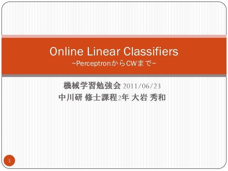 Online Linear Classifiers        ~PerceptronからCWまで~      機械学習勉強会 2011/06/23     中川研 修士課程2年 大岩 秀和1