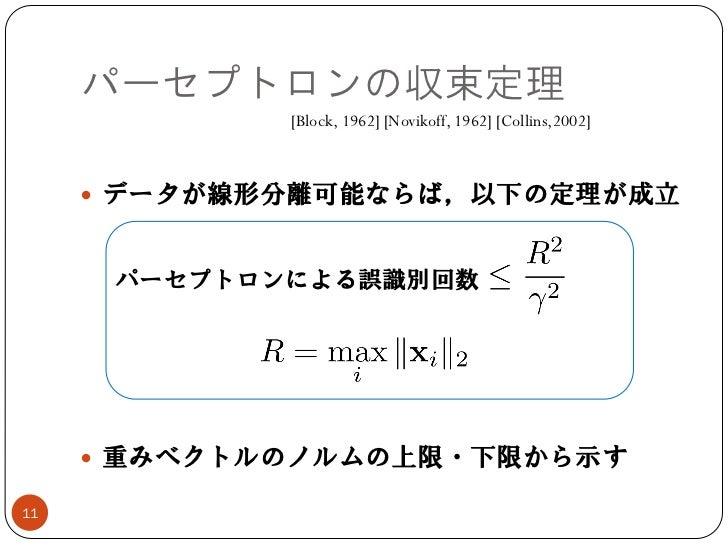 パーセプトロンの収束定理             [Block, 1962] [Novikoff, 1962] [Collins,2002]      データが線形分離可能ならば,以下の定理が成立      パーセプトロンによる誤識別回数  ...