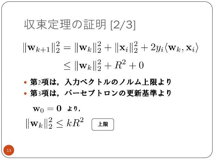 収束定理の証明 [2/3]      第2項は,入力ベクトルのノルム上限より      第3項は,パーセプトロンの更新基準より           より,                 上限13