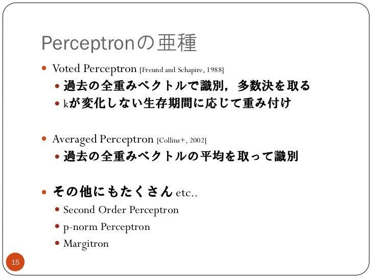 Perceptronの亜種      Voted Perceptron [Freund and Schapire, 1988]         過去の全重みベクトルで識別,多数決を取る         kが変化しない生存期間に応じて重み付...