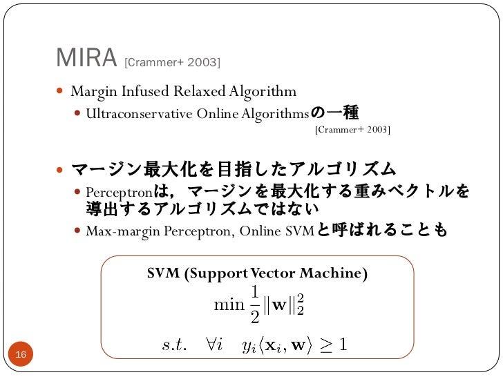 MIRA [Crammer+ 2003]      Margin Infused Relaxed Algorithm        Ultraconservative Online Algorithmsの一種                ...