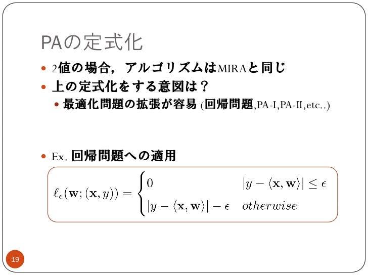 PAの定式化      2値の場合,アルゴリズムはMIRAと同じ      上の定式化をする意図は?       最適化問題の拡張が容易 (回帰問題,PA-I,PA-II,etc..)      Ex. 回帰問題への適用19