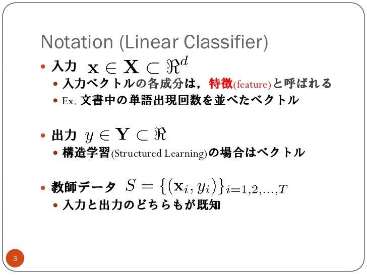 Notation (Linear Classifier)     入力      入力ベクトルの各成分は,特徴(feature)と呼ばれる      Ex. 文書中の単語出現回数を並べたベクトル     出力      構造学習(St...