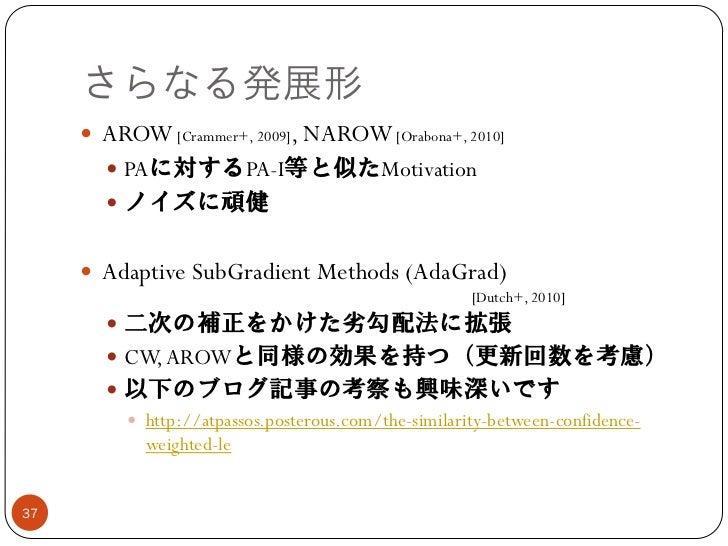 さらなる発展形      AROW [Crammer+, 2009], NAROW [Orabona+, 2010]        PAに対するPA-I等と似たMotivation        ノイズに頑健      Adaptive...