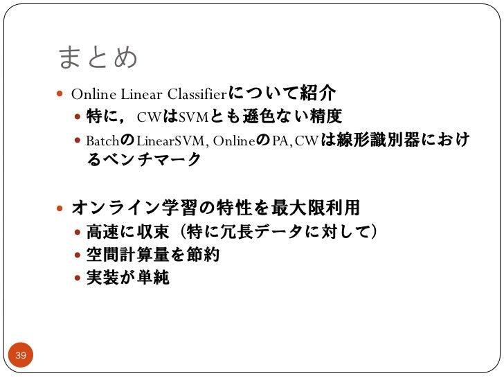 まとめ      Online Linear Classifierについて紹介        特に,CWはSVMとも遜色ない精度        BatchのLinearSVM, OnlineのPA,CWは線形識別器におけ        る...