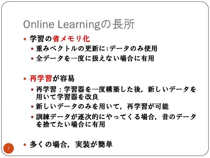 Online Learningの長所     学習の省メモリ化      重みベクトルの更新に1データのみ使用      全データを一度に扱えない場合に有用     再学習が容易      再学習:学習器を一度構築した後,新しいデータ...