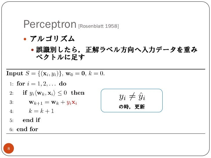 Perceptron [Rosenblatt 1958]     アルゴリズム       誤識別したら,正解ラベル方向へ入力データを重み       ベクトルに足す                               の時,更新8