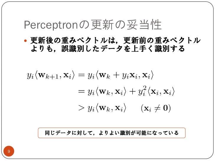 Perceptronの更新の妥当性     更新後の重みベクトルは,更新前の重みベクトル    よりも,誤識別したデータを上手く識別する      同じデータに対して,よりよい識別が可能になっている9