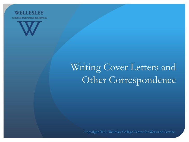 Writing Cover Letters and  Other Correspondence   Copyright 2012, Wellesley College Center for Work and Service