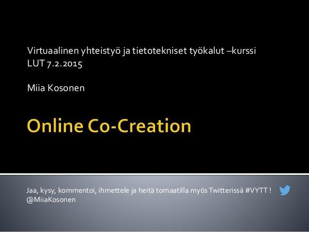 Virtuaalinen yhteistyö ja tietotekniset työkalut –kurssi LUT 7.2.2015 Miia Kosonen Jaa, kysy, kommentoi, ihmettele ja heit...