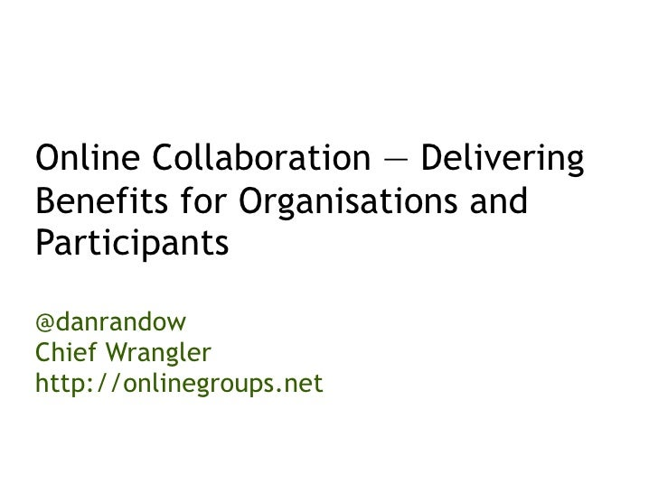 Online Collaboration — Delivering Benefits for Organisations and Participants  @danrandow Chief Wrangler http://onlinegrou...