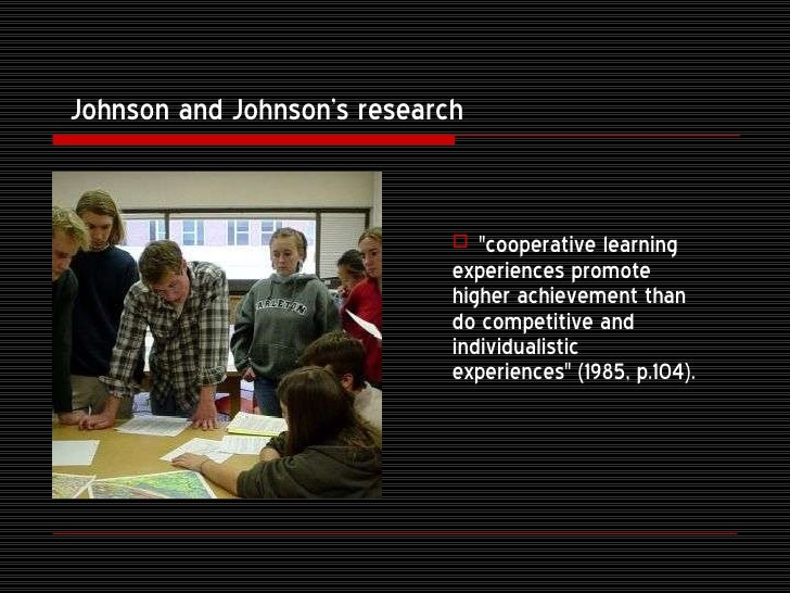 cooperative learning johnson and johnson Each goal structure has its place (johnson & johnson, 1989, 1999) in the   cooperative learning is the instructional use of small groups so that students  work.