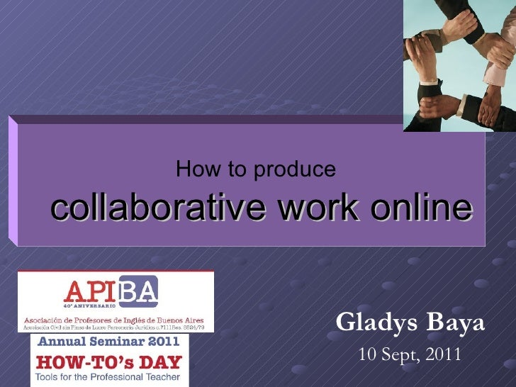 Gladys Baya 10 Sept, 2011 How to produce   collaborative work online
