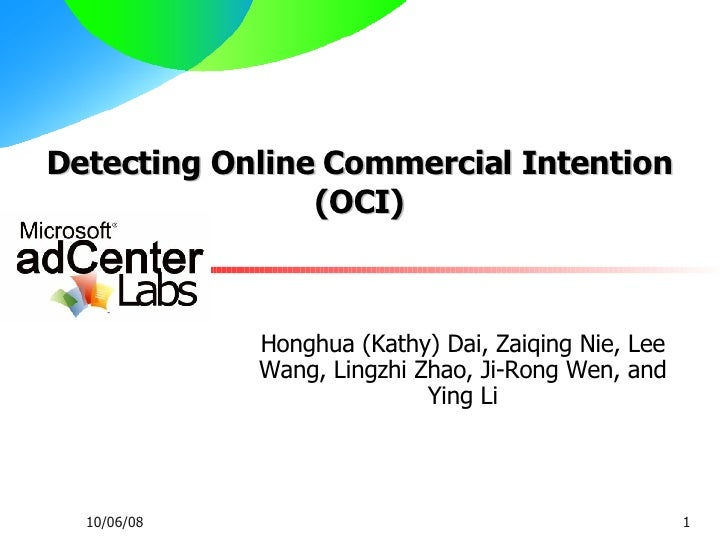 Detecting Online Commercial Intention (OCI) Honghua (Kathy) Dai, Zaiqing Nie, Lee Wang, Lingzhi Zhao, Ji-Rong Wen, and Yin...