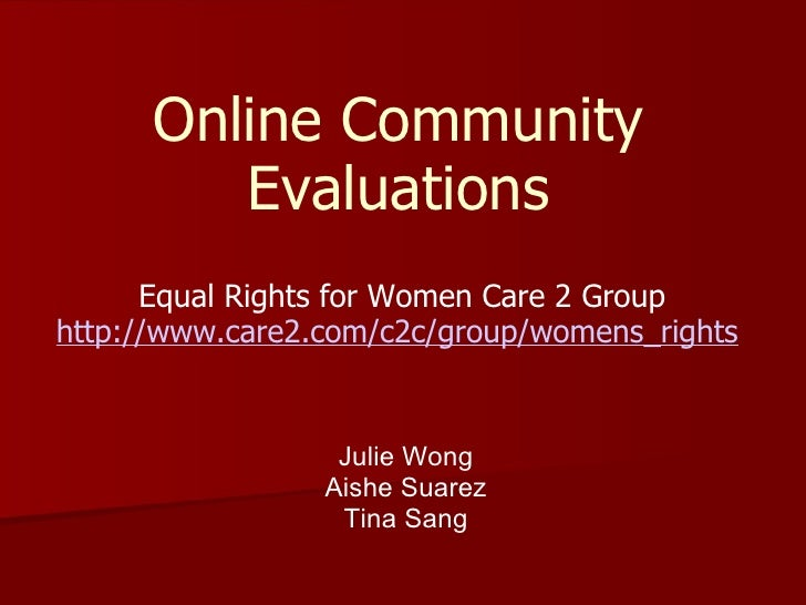 Online Community Evaluations Equal Rights for Women Care 2 Group http://www.care2.com/c2c/group/womens_rights   Julie Wong...