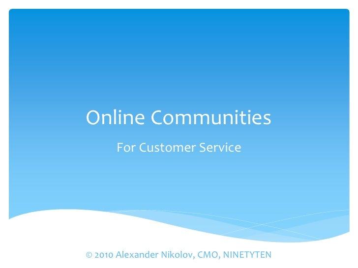 Online Communities       For Customer Service     © 2010 Alexander Nikolov, CMO, NINETYTEN