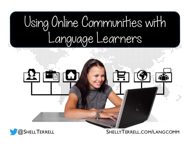 Using Online Communities with Language Learners @SHELLTERRELL SHELLYTERRELL.COM/LANGCOMM