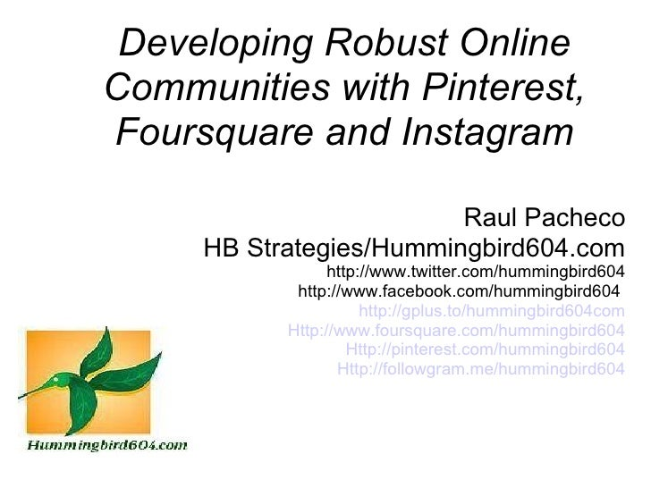 Developing Robust OnlineCommunities with Pinterest,Foursquare and Instagram                         Raul Pacheco     HB St...