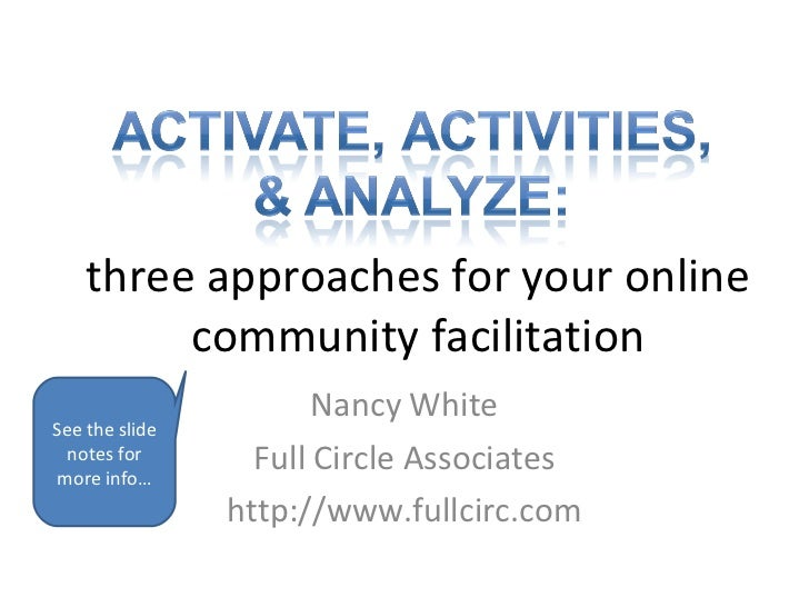 three approaches for your online community facilitation Nancy White Full Circle Associates http://www.fullcirc.com See the...