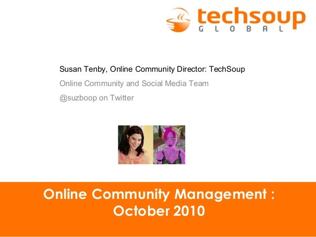 Online Community Management : October 2010 Susan Tenby, Online Community Director: TechSoup Online Community and Social Me...